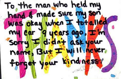 PostSecret postcard- To the man who held my hand and made sure my son was okay when I totalled my car 9 years ago, I'm sorry I didn't ask your name, but I will never forget your kindness.